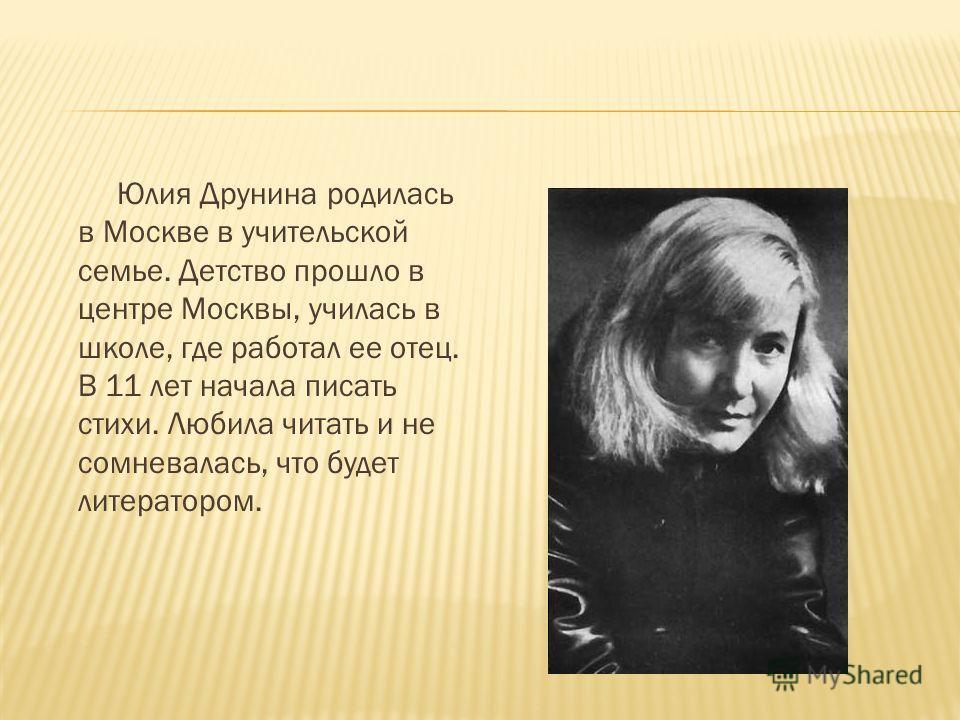 Юлия Друнина родилась в Москве в учительской семье. Детство прошло в центре Москвы, училась в школе, где работал ее отец. В 11 лет начала писать стихи. Любила читать и не сомневалась, что будет литератором.