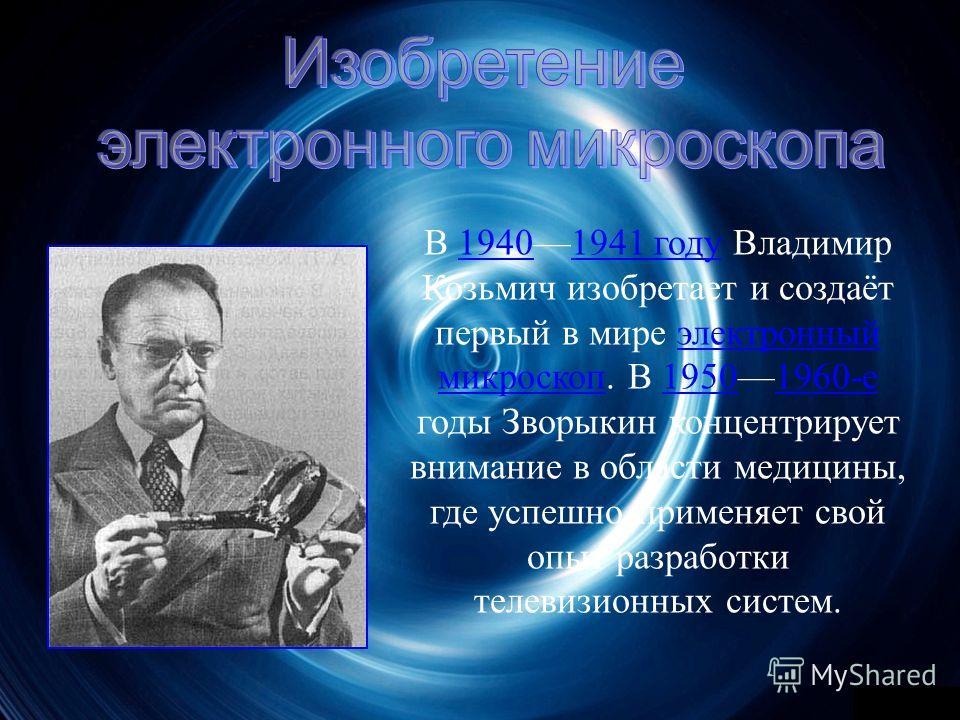 В 19401941 г оду В ладимир Козьмич и зобретает и с оздаёт первый в м ире э лектронный микроскоп. В 19501960- е годы З ворыкин к онцентрирует внимание в о бласти м едицины, где у спешно п рименяет с вой опыт р азработки телевизионных с истем.