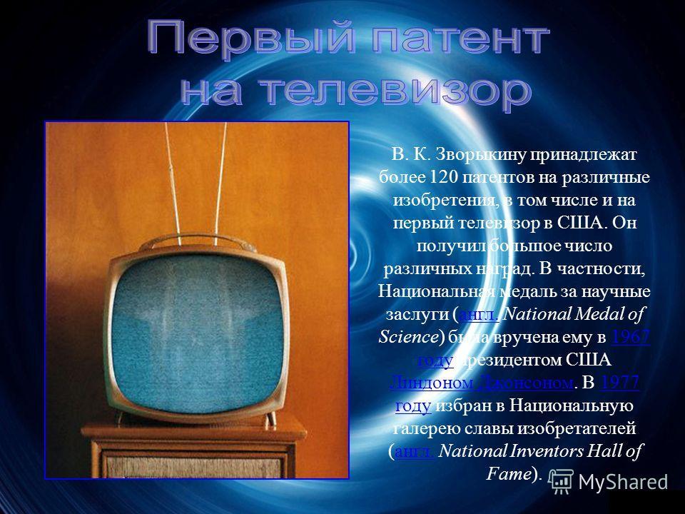 В. К. Зворыкину принадлежат более 120 патентов на различные изобретения, в том числе и на первый телевизор в США. Он получил большое число различных наград. В частности, Национальная медаль за научные заслуги ( англ. National Medal of Science ) была