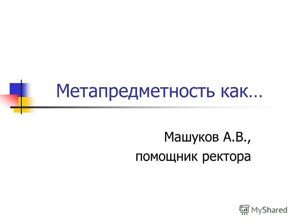 Метапредметность как… Машуков А.В., помощник ректора