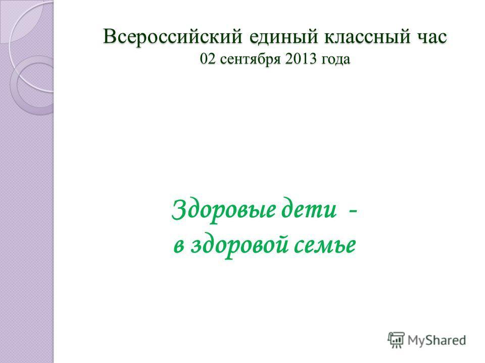 Здоровые дети - в здоровой семье Всероссийский единый классный час 02 сентября 2013 года