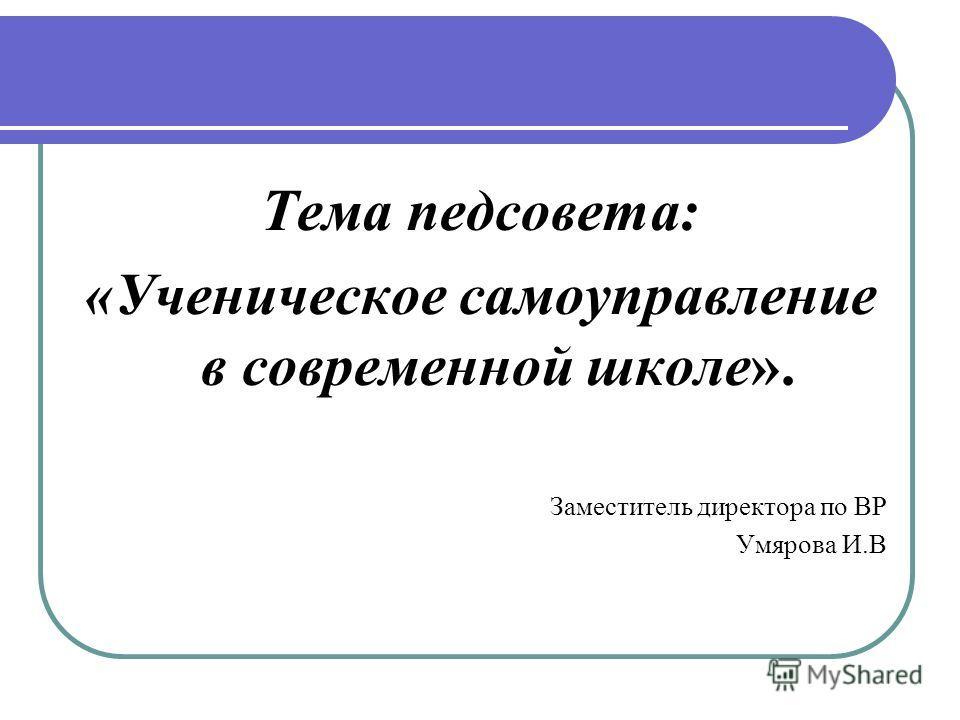 Тема педсовета: «Ученическое самоуправление в современной школе». Заместитель директора по ВР Умярова И.В