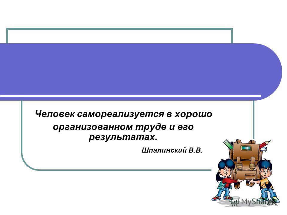 Человек самореализуется в хорошо организованном труде и его результатах. Шпалинский В.В.