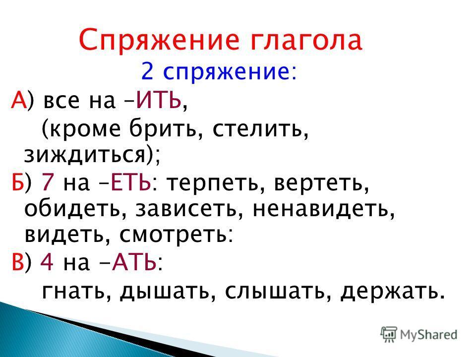Спряжение глагола 2 спряжение: А) все на –ИТЬ, (кроме брить, стелить, зиждиться); Б) 7 на –ЕТЬ: терпеть, вертеть, обидеть, зависеть, ненавидеть, видеть, смотреть: В) 4 на -АТЬ: гнать, дышать, слышать, держать.