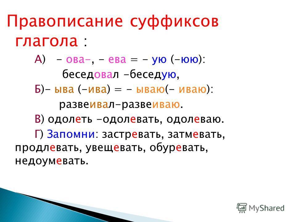 Правописание суффиксов глагола : А) - ова-, - ева = - ую (-юю): беседовал -беседую, Б)- ыва (-ива) = - ываю(- иваю): развеивал-развеиваю. В) одолеть -одолевать, одолеваю. Г) Запомни: застревать, затмевать, продлевать, увещевать, обуревать, недоумеват