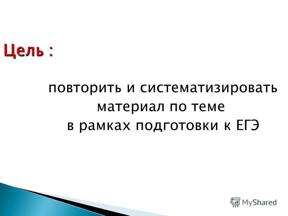Цель : повторить и систематизировать повторить и систематизировать материал по теме в рамках подготовки к ЕГЭ в рамках подготовки к ЕГЭ