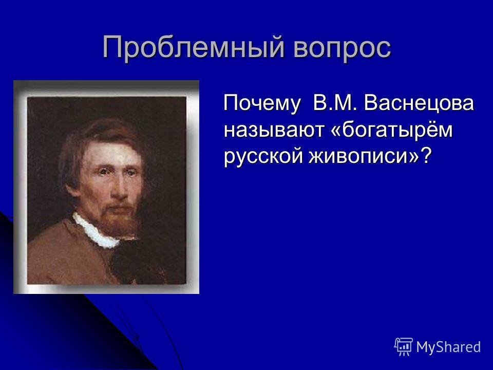 Проблемный вопрос Почему В.М. Васнецова называют «богатырём русской живописи»?