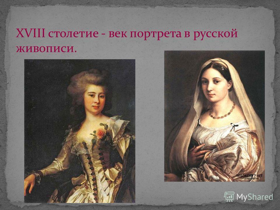 XVIII столетие - век портрета в русской живописи.