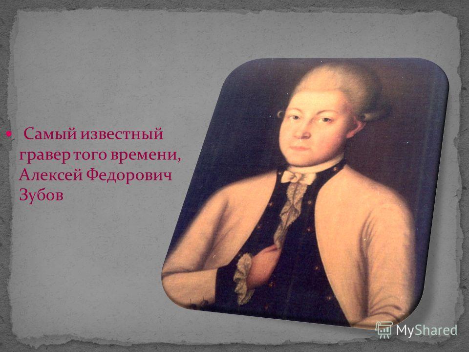 Самый известный гравер того времени, Алексей Федорович Зубов