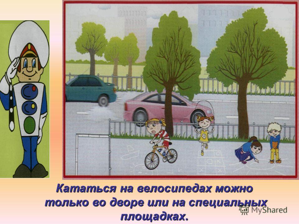 Кататься на велосипедах можно только во дворе или на специальных площадках. только во дворе или на специальных площадках.