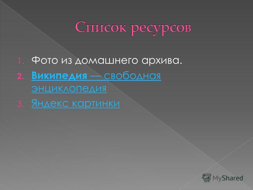 1. Фото из домашнего архива. 2. Википедия свободная энциклопедия Википедия свободная энциклопедия 3. Яндекс картинки Яндекс картинки