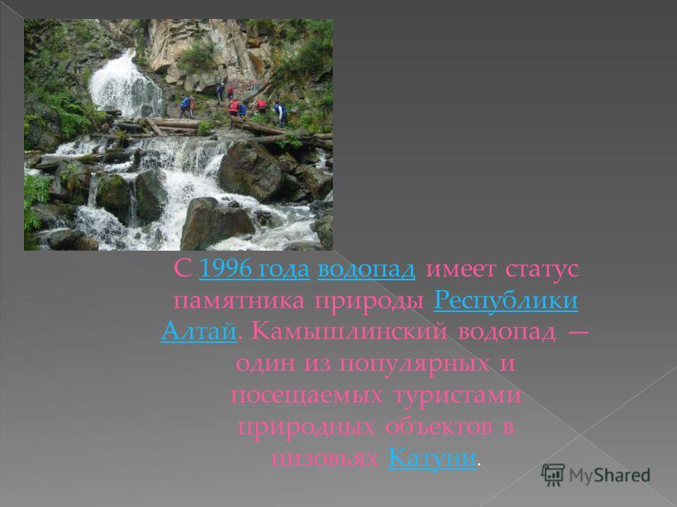 С 1996 года водопад имеет статус памятника природы Республики Алтай. Камышлинский водопад один из популярных и посещаемых туристами природных объектов в низовьях Катуни.1996 годаводопадРеспублики АлтайКатуни