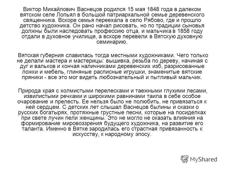 Виктор Михайлович Васнецов родился 15 мая 1848 года в далеком вятском селе Лопьял в большой патриархальной семье деревенского священника. Вскоре семья переехала в село Рябово, где и прошло детство художника. Он рано начал рисовать, но по традиции сын