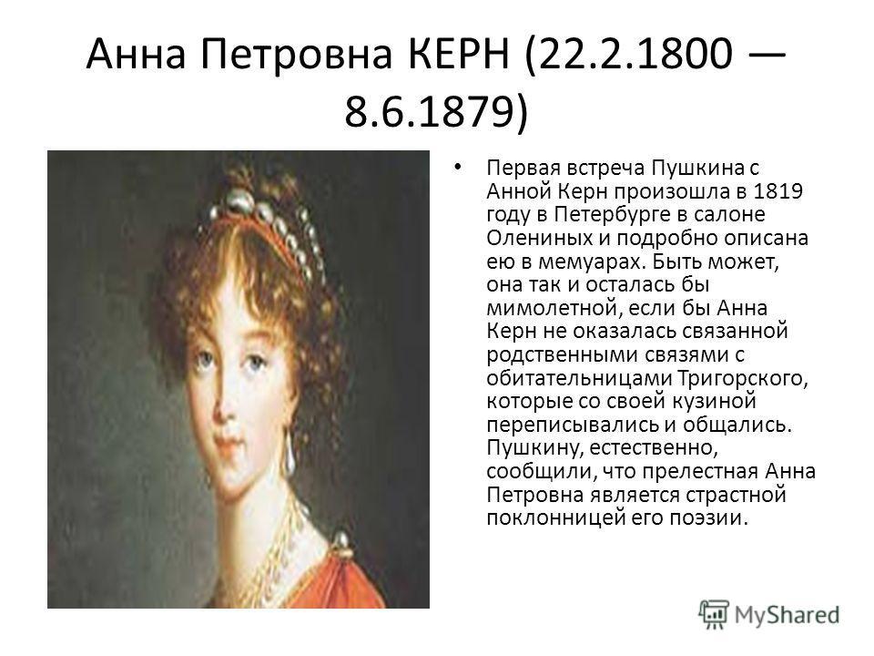 Анна Петровна КЕРН (22.2.1800 8.6.1879) Первая встреча Пушкина с Анной Керн произошла в 1819 году в Петербурге в салоне Олениных и подробно описана ею в мемуарах. Быть может, она так и осталась бы мимолетной, если бы Анна Керн не оказалась связанной