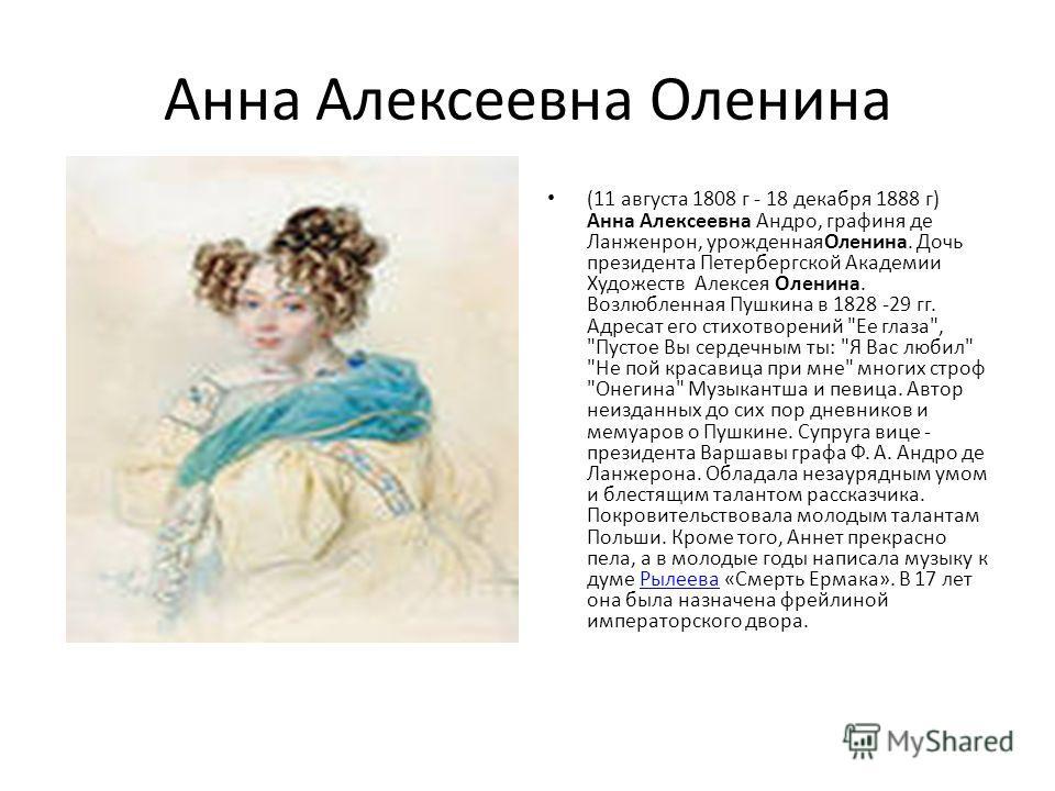 Анна Алексеевна Оленина (11 августа 1808 г - 18 декабря 1888 г) Анна Алексеевна Андро, графиня де Ланженрон, урожденнаяОленина. Дочь президента Петербергской Академии Художеств Алексея Оленина. Возлюбленная Пушкина в 1828 -29 гг. Адресат его стихотво