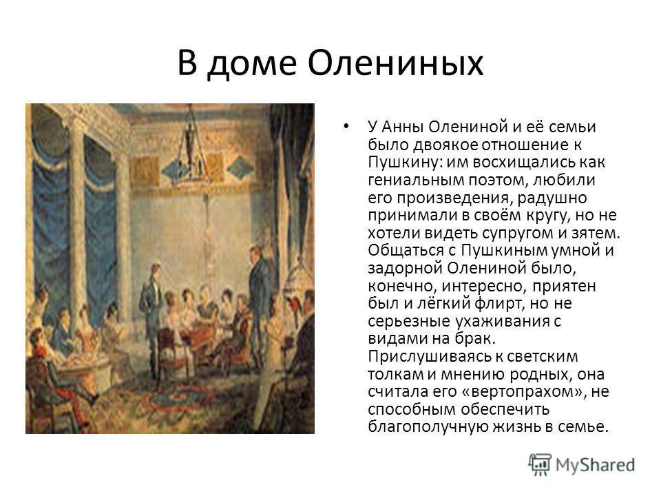 В доме Олениных У Анны Олениной и её семьи было двоякое отношение к Пушкину: им восхищались как гениальным поэтом, любили его произведения, радушно принимали в своём кругу, но не хотели видеть супругом и зятем. Общаться с Пушкиным умной и задорной Ол