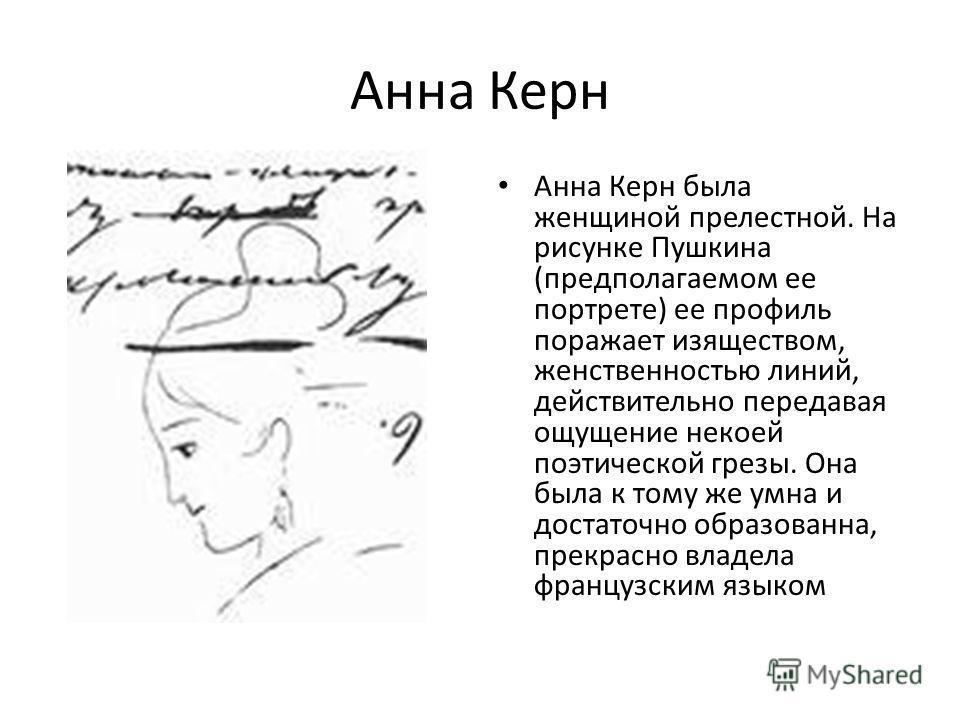 Анна Керн Анна Керн была женщиной прелестной. На рисунке Пушкина (предполагаемом ее портрете) ее профиль поражает изяществом, женственностью линий, действительно передавая ощущение некоей поэтической грезы. Она была к тому же умна и достаточно образо