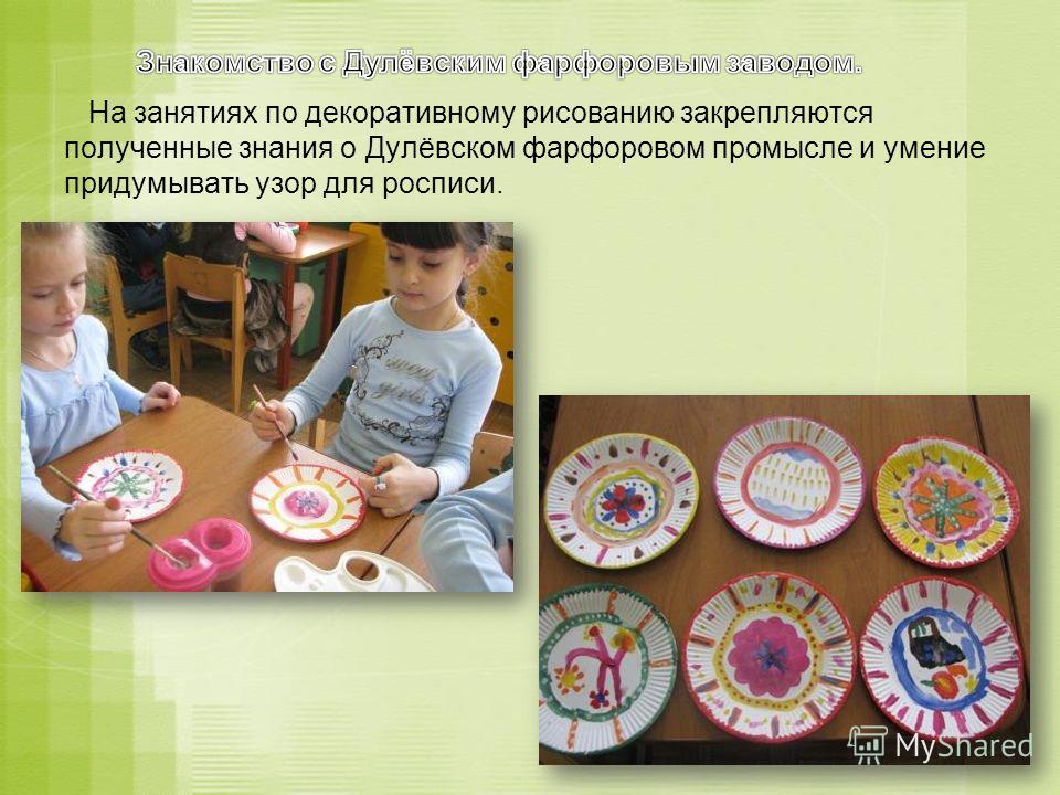На занятиях по декоративному рисованию закрепляются полученные знания о Дулёвском фарфоровом промысле и умение придумывать узор для росписи.