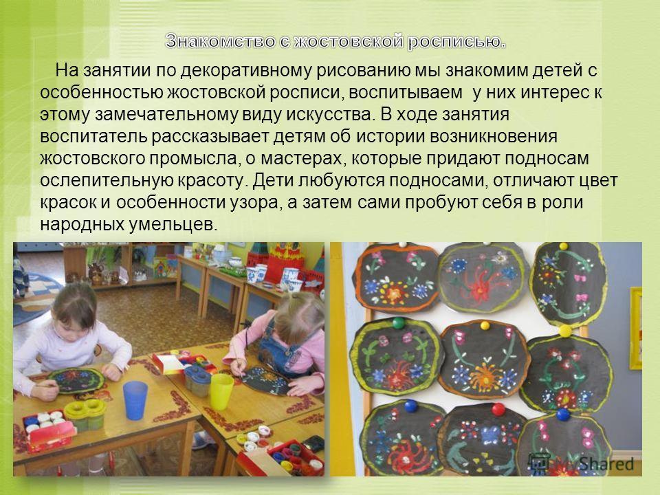 На занятии по декоративному рисованию мы знакомим детей с особенностью жостовской росписи, воспитываем у них интерес к этому замечательному виду искусства. В ходе занятия воспитатель рассказывает детям об истории возникновения жостовского промысла, о