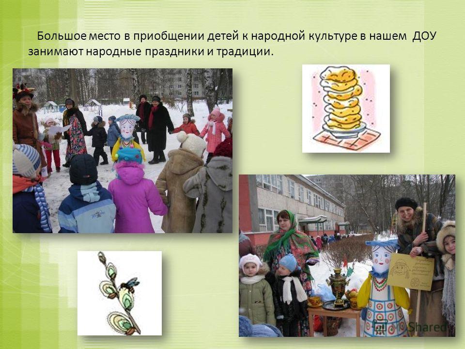 Большое место в приобщении детей к народной культуре в нашем ДОУ занимают народные праздники и традиции.