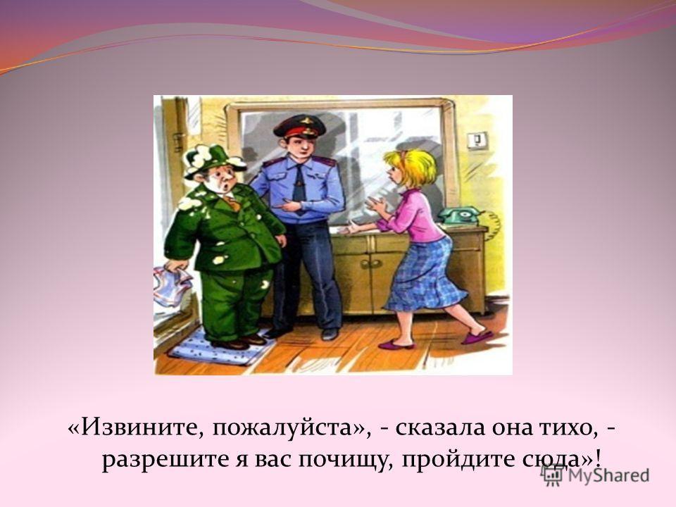 «Извините, пожалуйста», - сказала она тихо, - разрешите я вас почищу, пройдите сюда»!