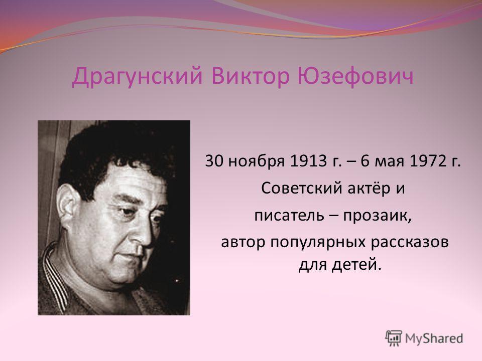 Драгунский Виктор Юзефович 30 ноября 1913 г. – 6 мая 1972 г. Советский актёр и писатель – прозаик, автор популярных рассказов для детей.