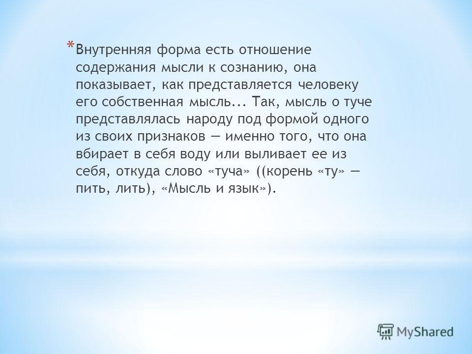 * Внутренняя форма есть отношение содержания мысли к сознанию, она показывает, как представляется человеку его собственная мысль... Так, мысль о туче представлялась народу под формой одного из своих признаков именно того, что она вбирает в себя воду