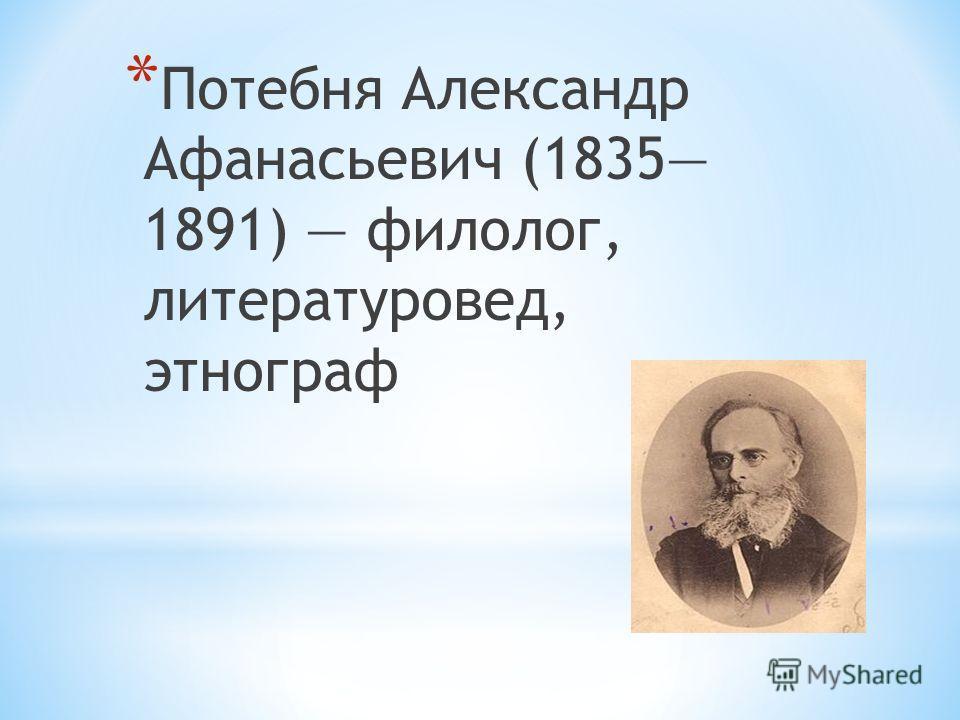 * Потебня Александр Афанасьевич (1835 1891) филолог, литературовед, этнограф