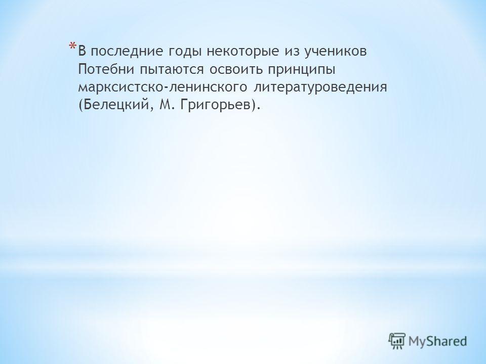 * В последние годы некоторые из учеников Потебни пытаются освоить принципы марксистско-ленинского литературоведения (Белецкий, М. Григорьев).
