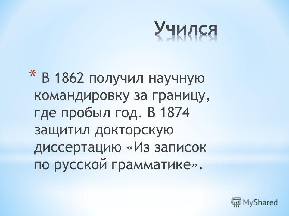 * В 1862 получил научную командировку за границу, где пробыл год. В 1874 защитил докторскую диссертацию «Из записок по русской грамматике».