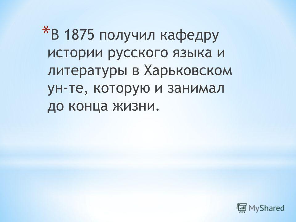 * В 1875 получил кафедру истории русского языка и литературы в Харьковском ун-те, которую и занимал до конца жизни.