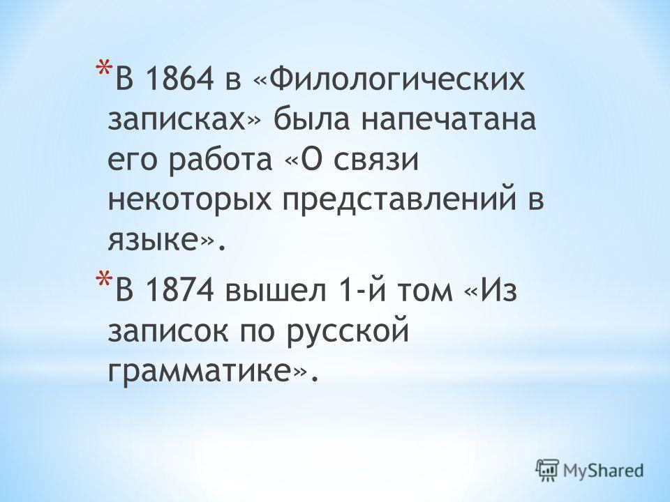 * В 1864 в «Филологических записках» была напечатана его работа «О связи некоторых представлений в языке». * В 1874 вышел 1-й том «Из записок по русской грамматике».