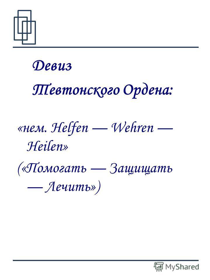 4 «нем. Helfen Wehren Heilen» («Помогать Защищать Лечить») Девиз Тевтонского Ордена: