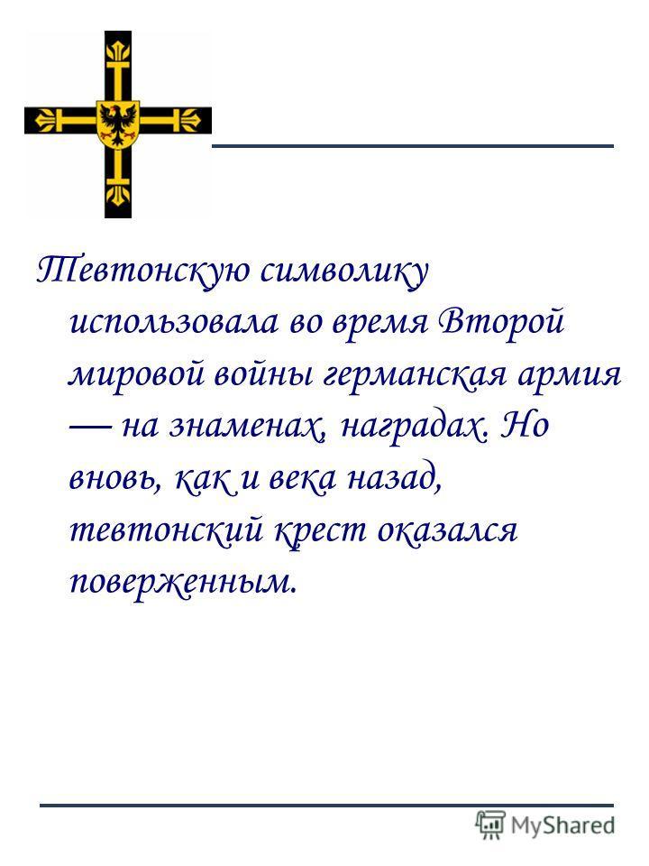 7 Тевтонскую символику использовала во время Второй мировой войны германская армия на знаменах, наградах. Но вновь, как и века назад, тевтонский крест оказался поверженным.