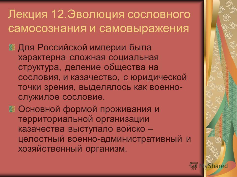 Лекция 12.Эволюция сословного самосознания и самовыражения Для Российской империи была характерна сложная социальная структура, деление общества на сословия, и казачество, с юридической точки зрения, выделялось как военно- служилое сословие. Основной