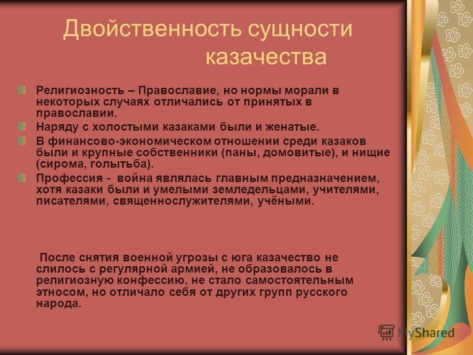Двойственность сущности казачества Религиозность – Православие, но нормы морали в некоторых случаях отличались от принятых в православии. Наряду с холостыми казаками были и женатые. В финансово-экономическом отношении среди казаков были и крупные соб