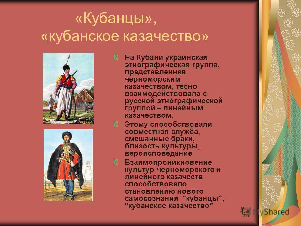 «Кубанцы», «кубанское казачество» На Кубани украинская этнографическая группа, представленная черноморским казачеством, тесно взаимодействовала с русской этнографической группой – линейным казачеством. Этому способствовали совместная служба, смешанны