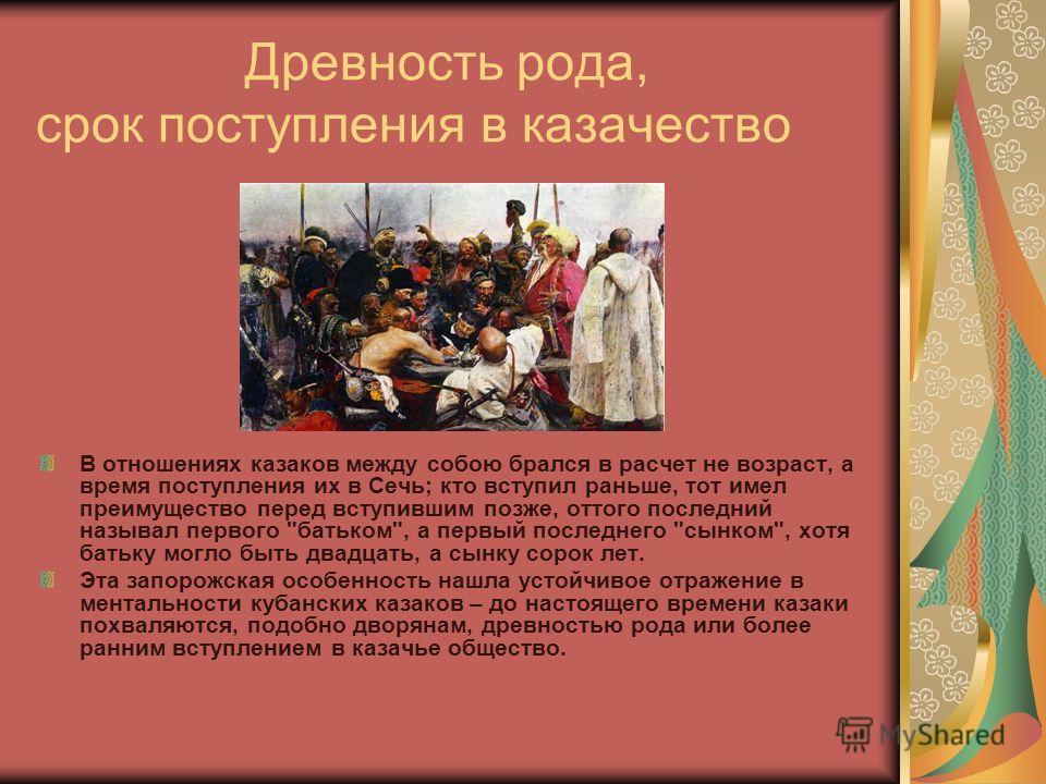 Древность рода, срок поступления в казачество В отношениях казаков между собою брался в расчет не возраст, а время поступления их в Сечь; кто вступил раньше, тот имел преимущество перед вступившим позже, оттого последний называл первого