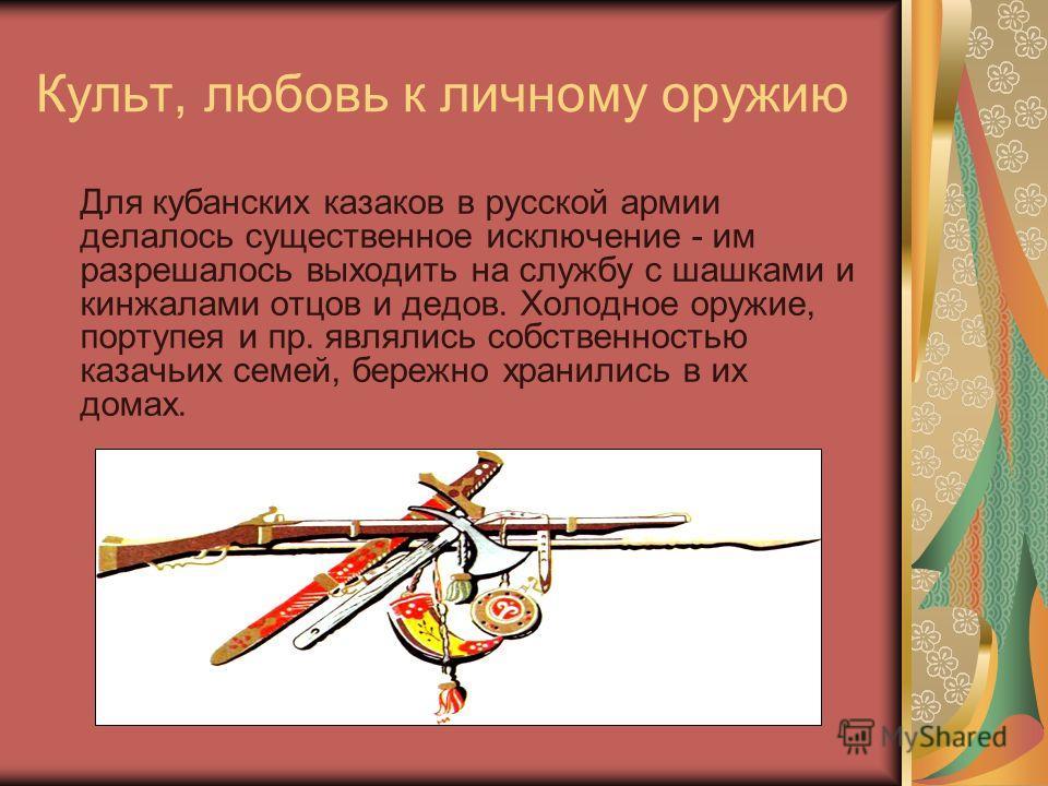 Культ, любовь к личному оружию Для кубанских казаков в русской армии делалось существенное исключение - им разрешалось выходить на службу с шашками и кинжалами отцов и дедов. Холодное оружие, портупея и пр. являлись собственностью казачьих семей, бер