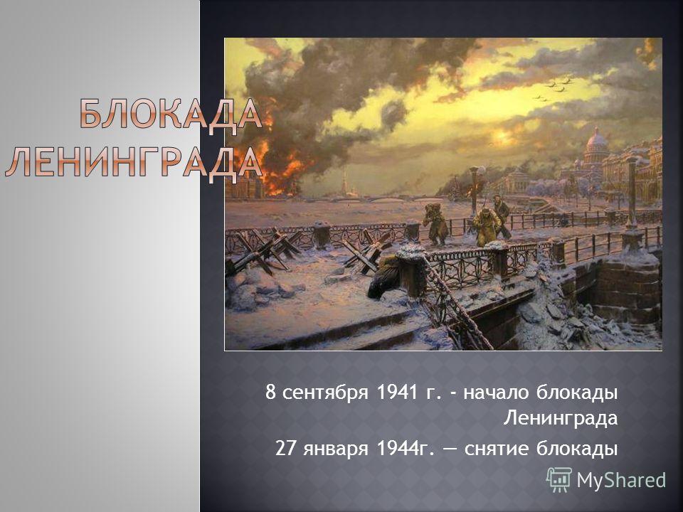 8 сентября 1941 г. - начало блокады Ленинграда 27 января 1944г. снятие блокады