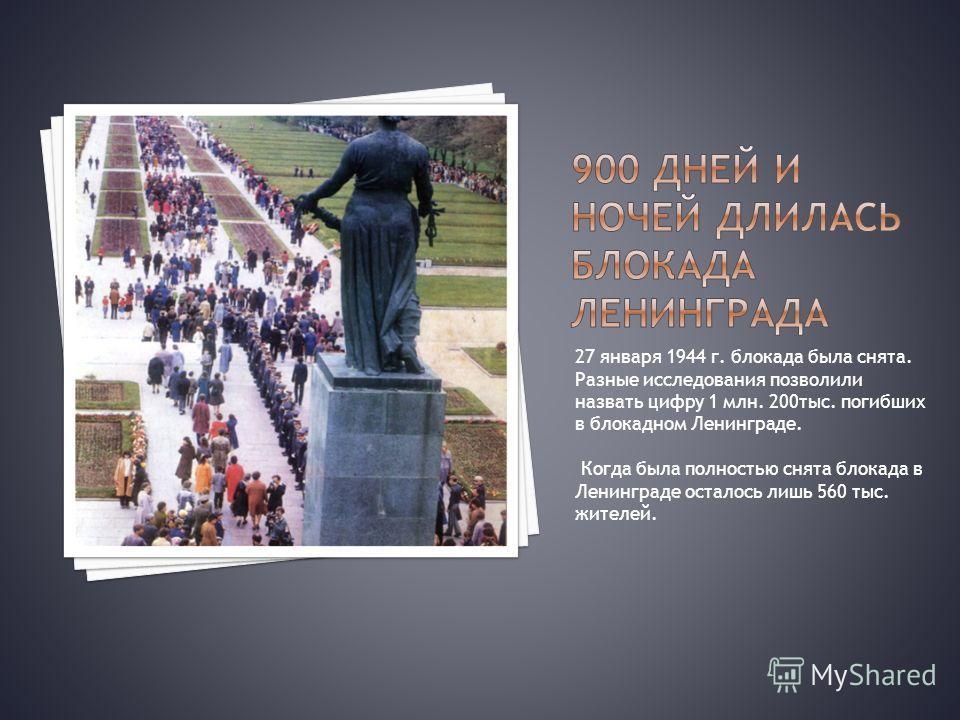 27 января 1944 г. блокада была снята. Разные исследования позволили назвать цифру 1 млн. 200тыс. погибших в блокадном Ленинграде. Когда была полностью снята блокада в Ленинграде осталось лишь 560 тыс. жителей.