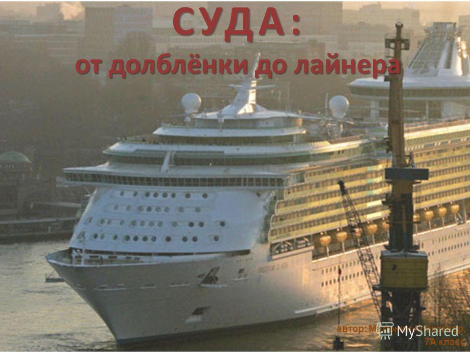 СУДА: от долблёнки до лайнера автор: Матюнин Александр, 7А класс