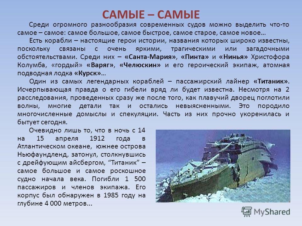 Очевидно лишь то, что в ночь с 14 на 15 апреля 1912 года в Атлантическом океане, южнее острова Ньюфаундленд, затонул, столкнувшись с дрейфующим айсбергом, Титаник – самое большое и самое роскошное судно начала века. Погибли 1 500 пассажиров и членов