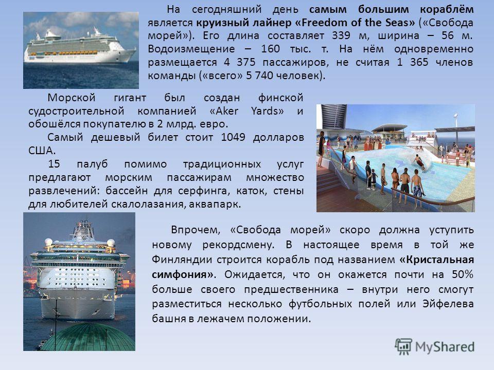 На сегодняшний день самым большим кораблём является круизный лайнер «Freedom of the Seas» («Свобода морей»). Его длина составляет 339 м, ширина – 56 м. Водоизмещение – 160 тыс. т. На нём одновременно размещается 4 375 пассажиров, не считая 1 365 член