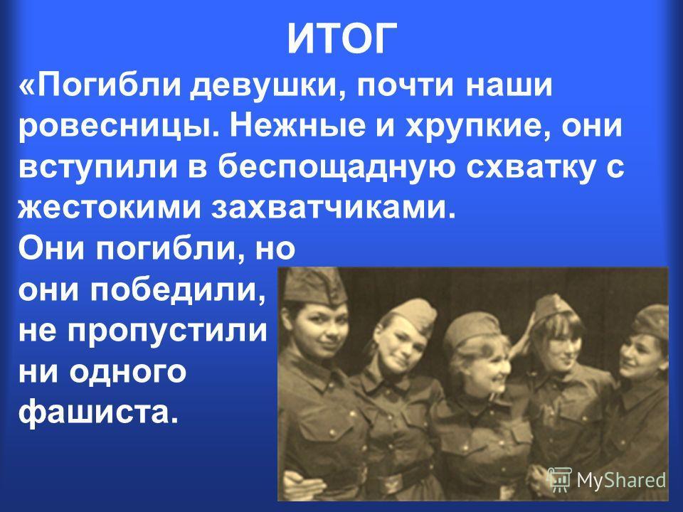 «Погибли девушки, почти наши ровесницы. Нежные и хрупкие, они вступили в беспощадную схватку с жестокими захватчиками. Они погибли, но они победили, не пропустили ни одного фашиста. ИТОГ