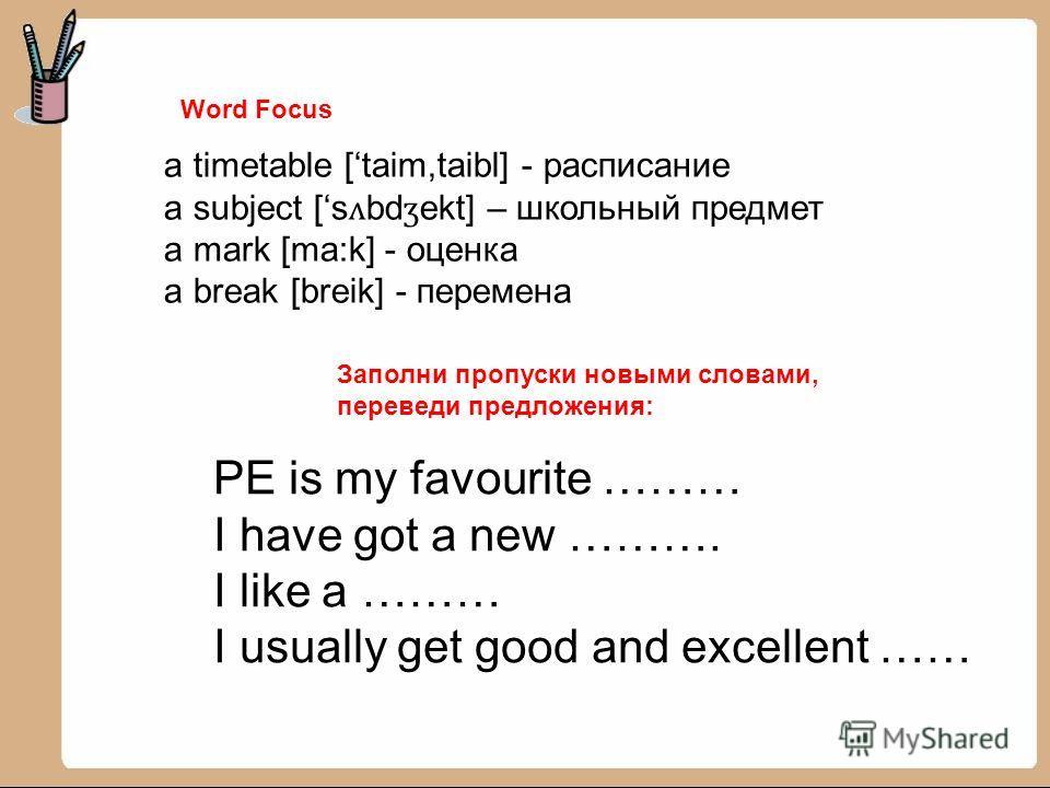 Word Focus a timetable [taim,taibl] - расписание a subject [s ʌ bd ʒ ekt] – школьный предмет a mark [ma:k] - оценка a break [breik] - перемена Заполни пропуски новыми словами, переведи предложения: PE is my favourite ……… I have got a new ………. I like