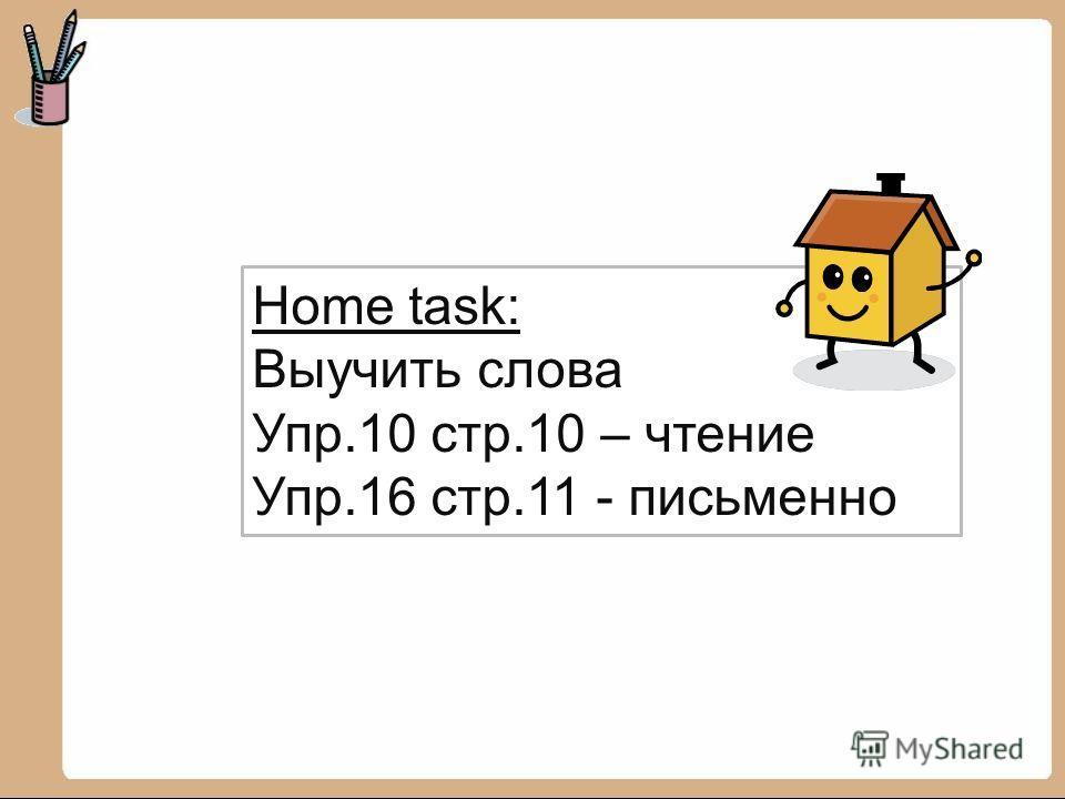 Home task: Выучить слова Упр.10 стр.10 – чтение Упр.16 стр.11 - письменно
