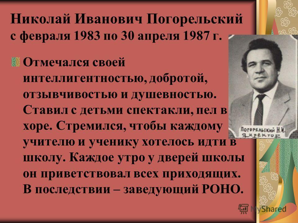 Николай Иванович Погорельский с февраля 1983 по 30 апреля 1987 г. Отмечался своей интеллигентностью, добротой, отзывчивостью и душевностью. Ставил с детьми спектакли, пел в хоре. Стремился, чтобы каждому учителю и ученику хотелось идти в школу. Каждо