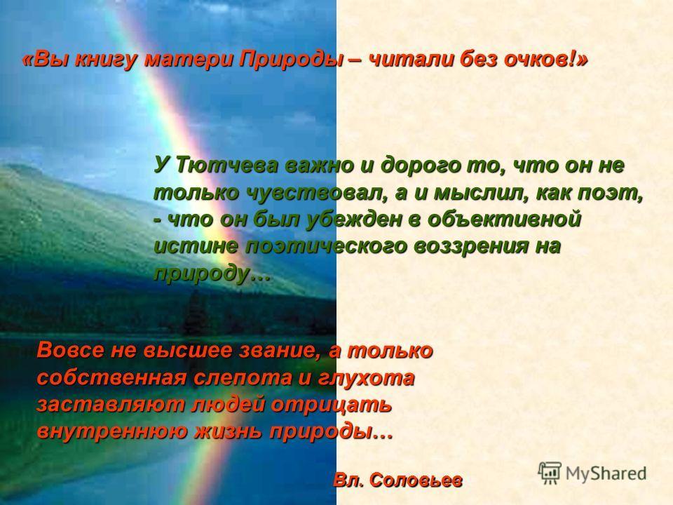 «Вы книгу матери Природы – читалибез очков!» «Вы книгу матери Природы – читали без очков!» У Тютчева важно и дорого то, что он не только чувствовал, а и мыслил, как поэт, - что он был убежден в объективной истине поэтического воззрения на природу… Во
