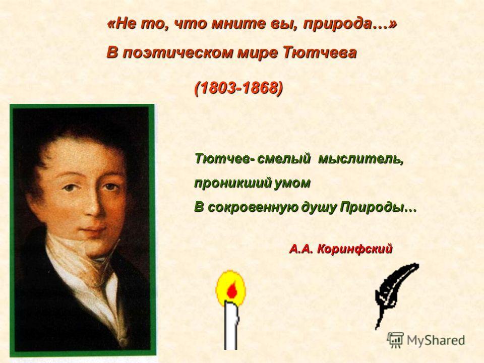 «Не то, что мните вы, природа…» В поэтическом мире Тютчева (1803-1868) Тютчев- смелый мыслитель, проникший умом В сокровенную душу Природы… А.А. Коринфский